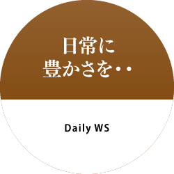 日常に豊かさを・・ Daily WS